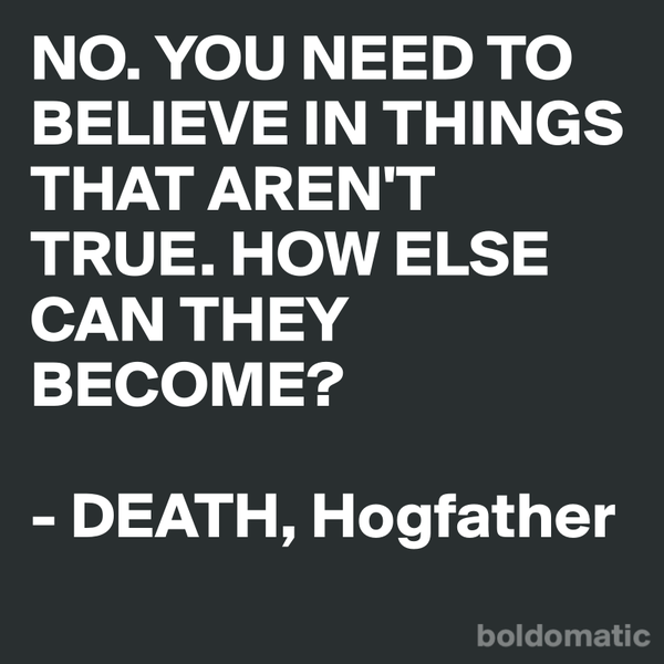 YOU NEED TO BELIEVE IN THINGS THAT AREN'T TRUE. HOW ELSE CAN THEY BECOME? — DEATH
